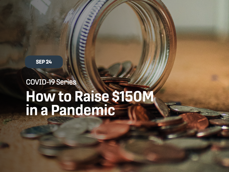 COVID-19 Series How to Raise $150M in a Pandemic