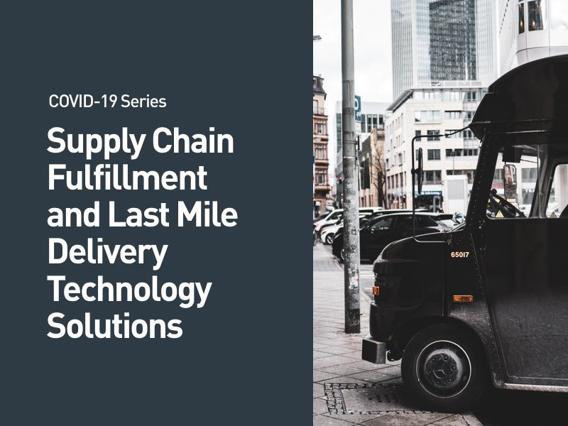 COVID-19 Series: Supply Chain Fulfillment and Last Mile Delivery Technology Solutions